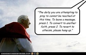 """""""The deity you are attempting to pray to cannot be reached at this time. To leave a message, press 1. To convert to another faith, press 2. To revert to atheism, please hang up."""""""