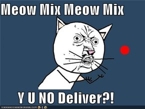 Meow Mix Meow Mix        Y U NO Deliver?!