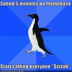 "Spend 5 minutes on Memebase  Start calling everyone ""Sistah"""