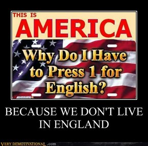 BECAUSE WE DON'T LIVE IN ENGLAND