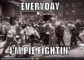 EVERYDAY  I'M PIE FIGHTIN'
