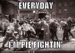 EVERYDAY  I'M PIE FIGHTIN'