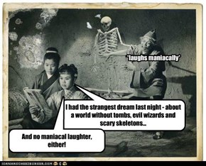 I had the strangest dream last night - about a world without tombs, evil wizards and scary skeletons...