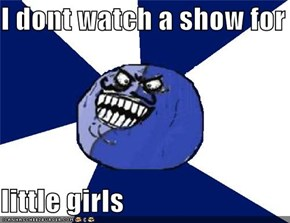 I dont watch a show for  little girls
