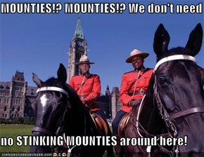 MOUNTIES!? MOUNTIES!? We don't need  no STINKING MOUNTIES around here!