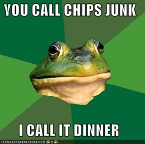 YOU CALL CHIPS JUNK  I CALL IT DINNER