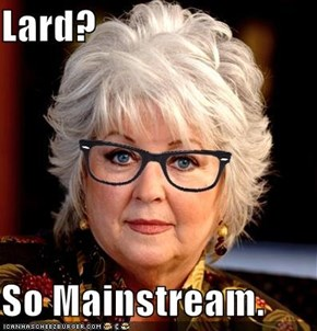 Lard?  So Mainstream.