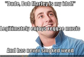 """Dude, Bob Marley is my idol!"" Legitimately enjoys reggae music And has never smoked weed"