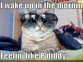 I wake up in the mornin  Feelin' like P diddy