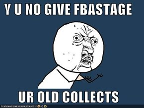 Y U NO GIVE FBASTAGE  UR OLD COLLECTS