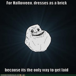 For Halloween, dresses as a brick  because its the only way to get laid