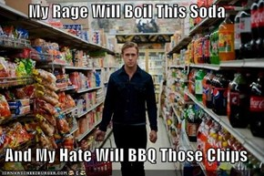 My Rage Will Boil This Soda  And My Hate Will BBQ Those Chips