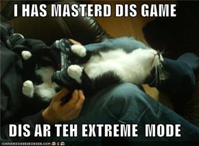 I HAS MASTERD DIS GAME  DIS AR TEH EXTREME  MODE