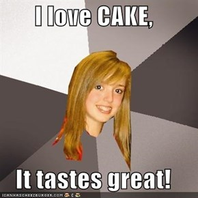I love CAKE,  It tastes great!