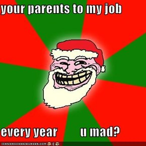 your parents to my job   every year         u mad?