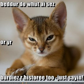 beddur do whut ai sez or yr burdiez r historee too -just sayin!