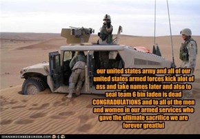 our united states army and all of our united states armed forces kick alot of ass and take names later and also to seal team 6 bin laden is dead CONGRADULATIONS and to all of the men and women in our armed services who gave the ultimate sacrifice we are f