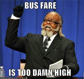 BUS FARE   IS TOO DAMN HIGH