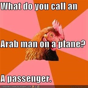 What do you call an Arab man on a plane? A passenger.
