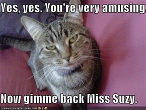 Yes, yes. You're very amusing.  Now gimme back Miss Suzy.