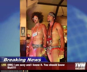 Breaking News - OMG I am sexy and I know it. You should know that!!!!
