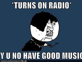 *TURNS ON RADIO*  Y U NO HAVE GOOD MUSIC?!