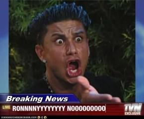 Breaking News - RONNNNYYYYYYYY NOOOOOOOOO