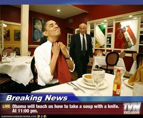 Breaking News - Obama will teach us how to take a soup with a knife. At 11:00 pm.