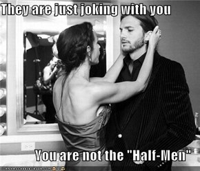 """They are just joking with you  You are not the """"Half-Men"""""""
