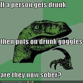 If a person gets drunk then puts on drunk goggles are they now sober?