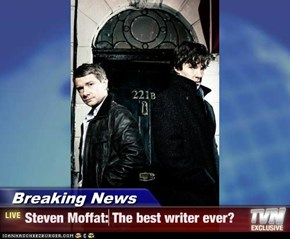 Breaking News - Steven Moffat: The best writer ever?