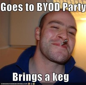 Goes to BYOD Party  Brings a keg