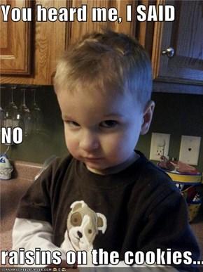 You heard me, I SAID NO raisins on the cookies...
