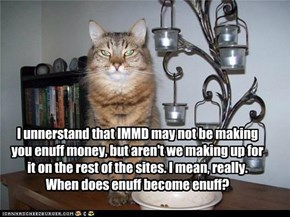 I unnerstand that IMMD may not be making you enuff money, but aren't we making up for it on the rest of the sites. I mean, really. When does enuff become enuff?