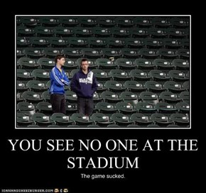 YOU SEE NO ONE AT THE STADIUM