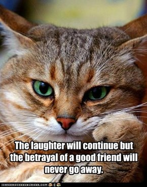 The laughter will continue but the betrayal of a good friend will never go away.