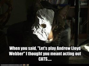 "When you said, ""Let's play Andrew Lloyd Webber"" I thought you meant acting out CATS....."