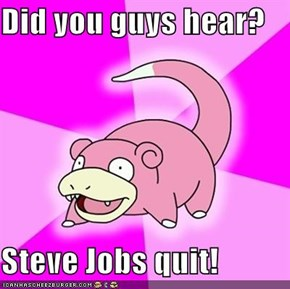 Did you guys hear?  Steve Jobs quit!