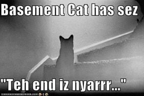 "Basement Cat has sez  ""Teh end iz nyarrr..."""