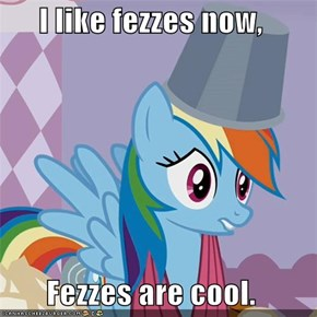 I like fezzes now,  Fezzes are cool.