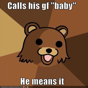 Calls his gf ''baby''  He means it