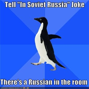 "Tell ""In Soviet Russia"" Joke  There's a Russian in the room"