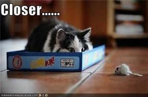 Closer......