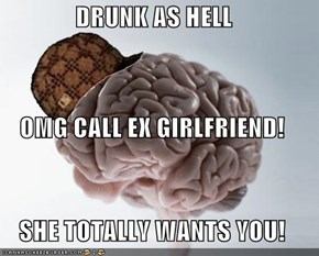 DRUNK AS HELL OMG CALL EX GIRLFRIEND!  SHE TOTALLY WANTS YOU!