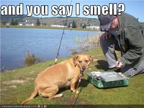 and you say I smell?