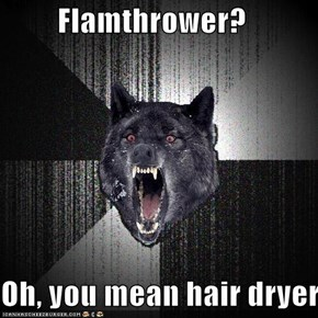 Flamthrower?  Oh, you mean hair dryer
