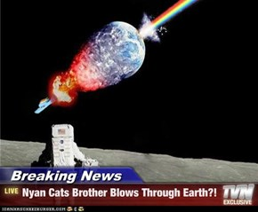 Breaking News - Nyan Cats Brother Blows Through Earth?!