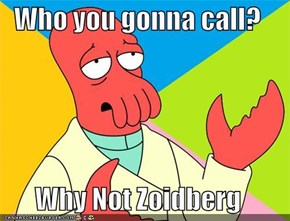 Who you gonna call?  Why Not Zoidberg