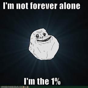 I'm not forever alone  I'm the 1%