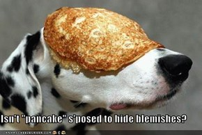 "Isn't ""pancake"" s'posed to hide blemishes?"